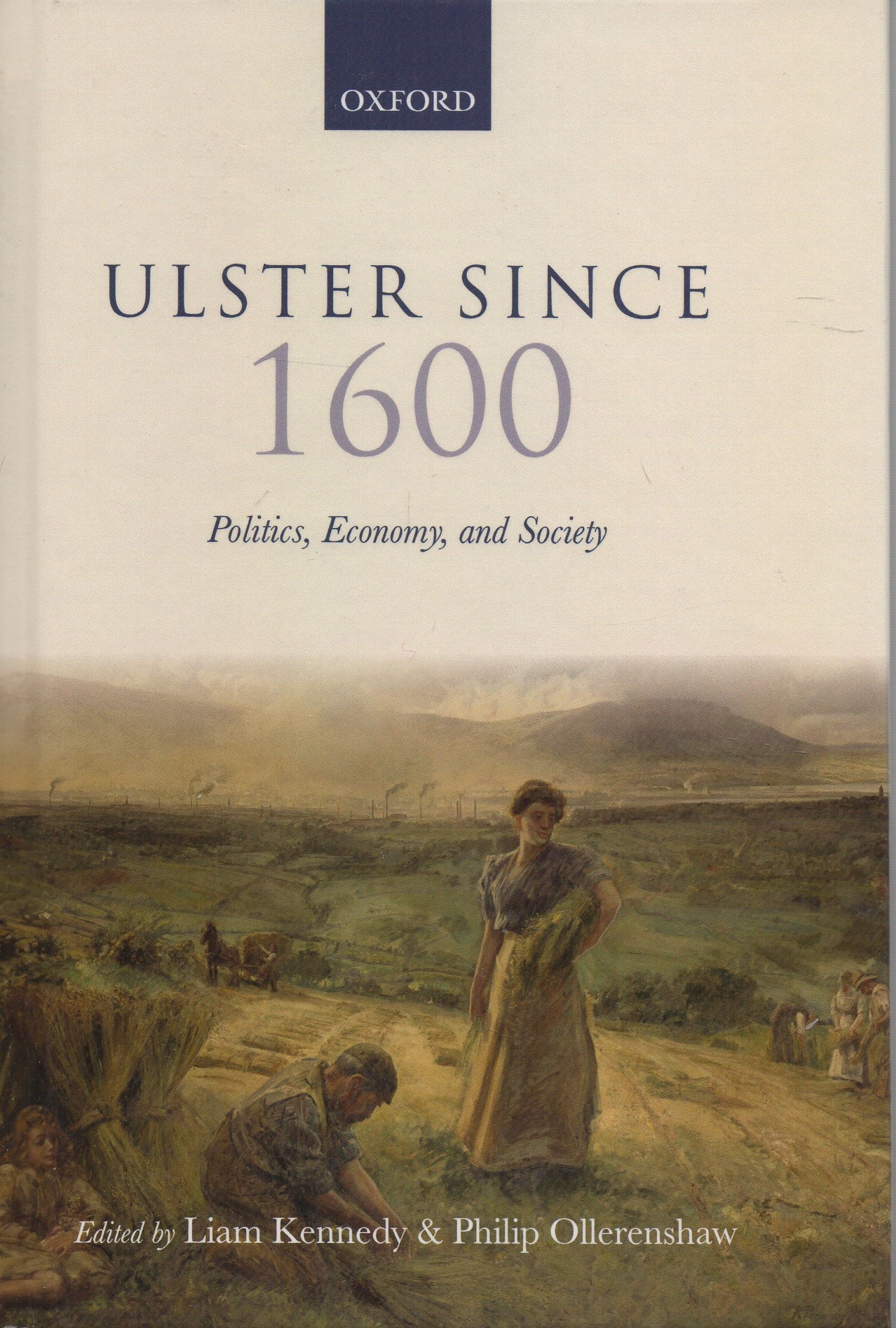 KENNEDY, LIAM & PHILIP OLLERENSHAW (EDS.) - Ulster since 1600: Politics, Economy, and Society