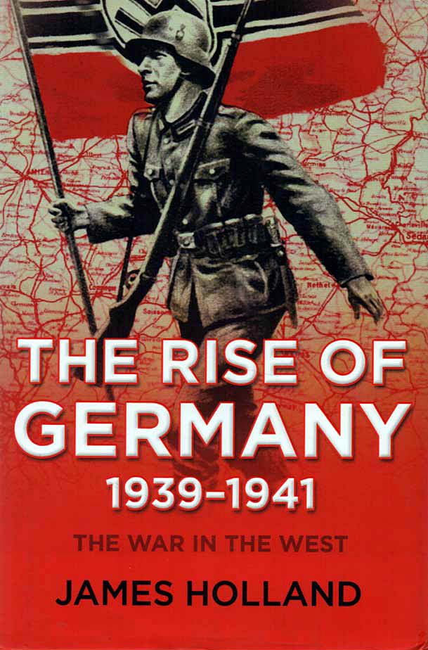 HOLLAND, JAMES - The Rise of Germany 1939-1941  The War in the West - Volume One