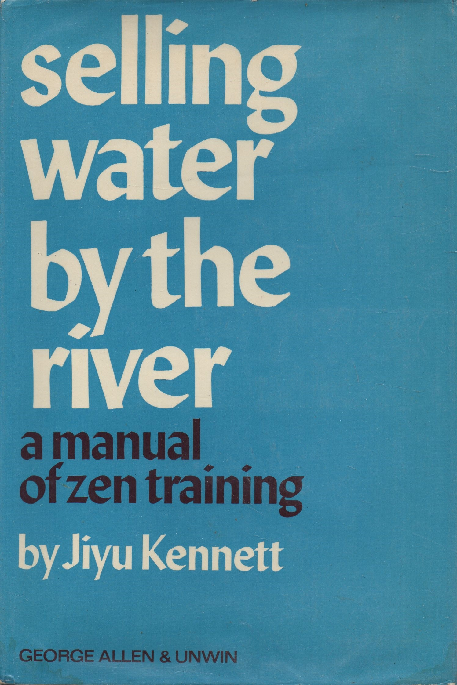 KENNETT, JIYU - Selling Water by the River  A Manual of Zen Training