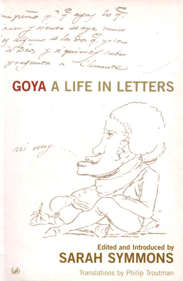 SYMMONS, SARAH (ED.) - Goya  A Life in Letters