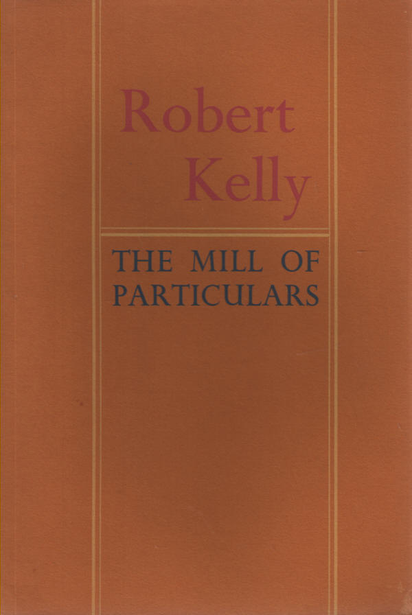 KELLY, ROBERT - The Mill of Particulars