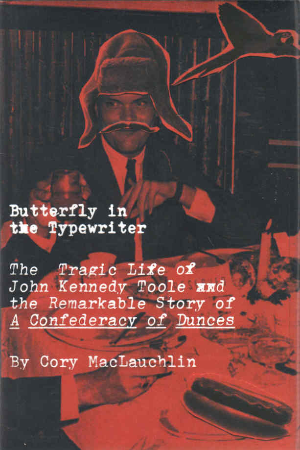 [JOHN KENNEDY TOOLE] MACLAUCHLIN, CORY - Butterfly in the Typewriter  The Tragic Life of John Kennedy Toole and the Remarkable Story of