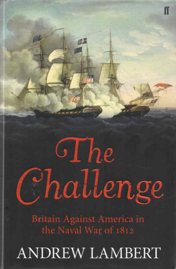 LAMBERT, ANDREW - The Challenge  Britain Against America in the Naval War of 1812