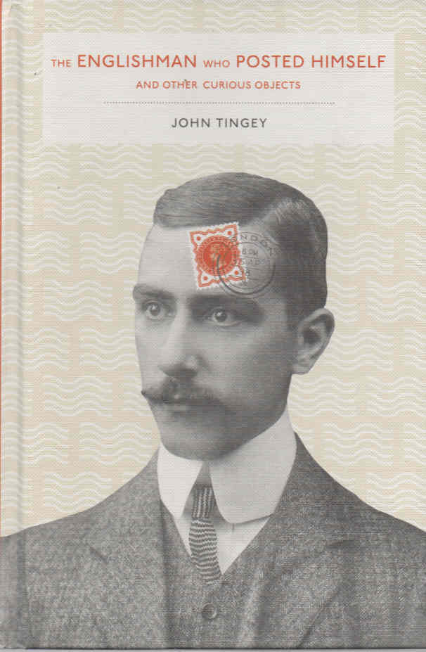 TINGEY, JOHN - The Englishman Who Posted Himself and Other Curious Objects
