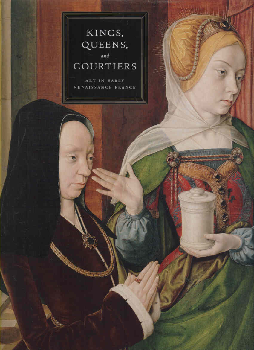 WOLFF, MARTHA (ED.) - Kings, Queens and Courtiers: Art in Early Renaissance France