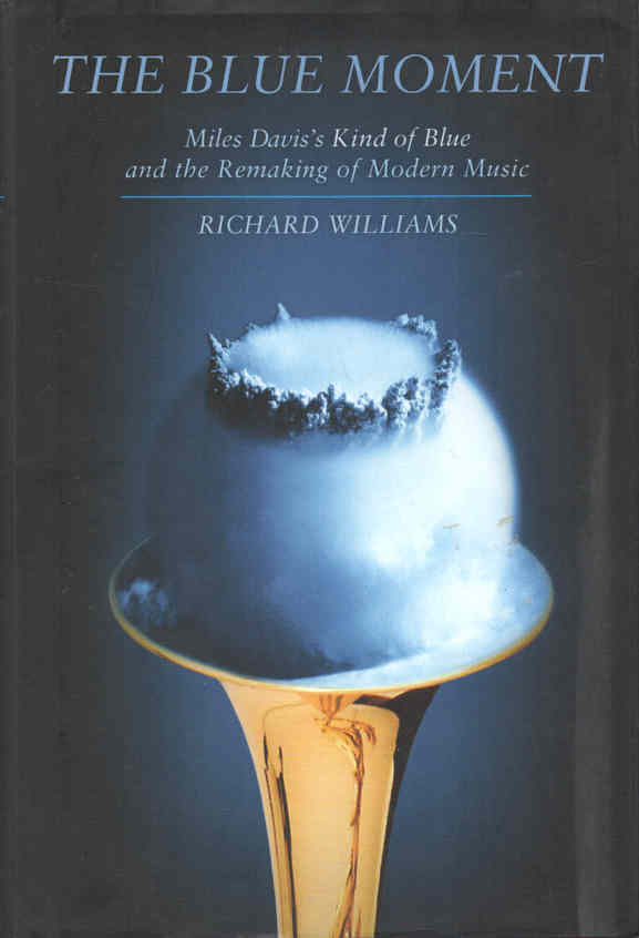 WILLIAMS, RICHARD - The Blue Moment  Miles Davis's Kind of Blue and the Remaking of Modern Music