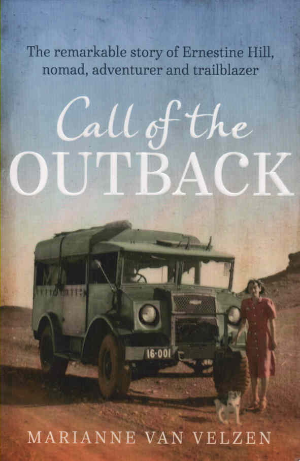 VELZEN, MARIANNE VAN - Call of the Outback  The Remarkable Story of Ernestine Hill, Nomad, Adventurer and Trailblazer