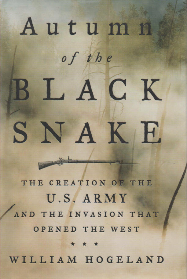 HOGELAND, WILLIAM - Autumn of the Black Snake   The Creation of the U.S. Army and the Invasion that Opened the West