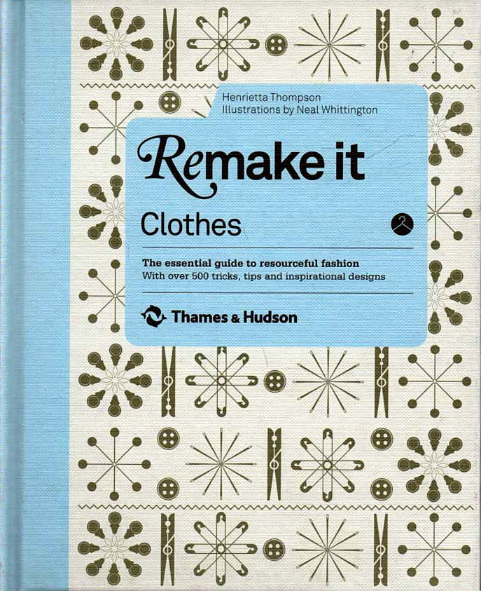THOMPSON, HENRIETTA (NEAL WHITTINGTON, ILLUS) - Remake It: Clothes  The Essential Guide to Resourceful Fashion
